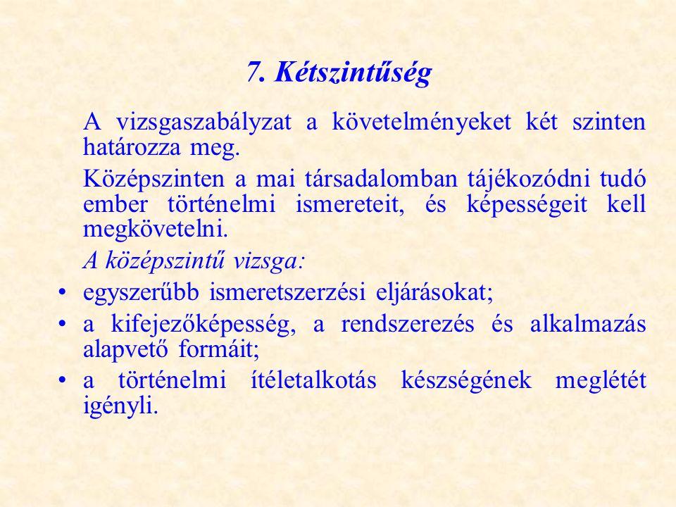 7. Kétszintűség A vizsgaszabályzat a követelményeket két szinten határozza meg. Középszinten a mai társadalomban tájékozódni tudó ember történelmi ism