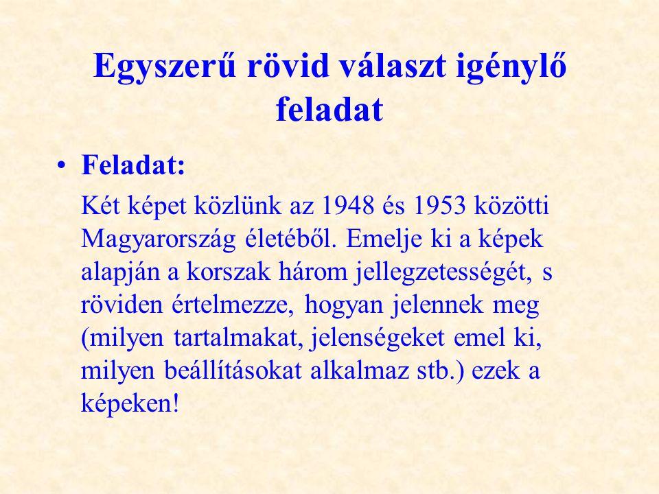 Egyszerű rövid választ igénylő feladat •Feladat: Két képet közlünk az 1948 és 1953 közötti Magyarország életéből. Emelje ki a képek alapján a korszak