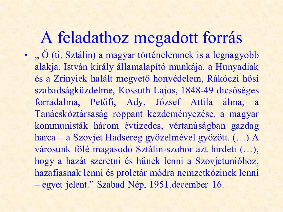 """A feladathoz megadott forrás •"""" Ő (ti. Sztálin) a magyar történelemnek is a legnagyobb alakja. István király államalapító munkája, a Hunyadiak és a Zr"""