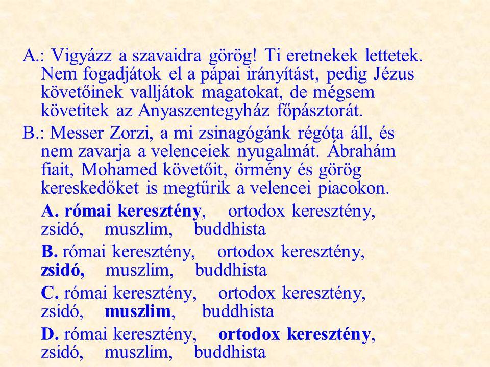 A.: Vigyázz a szavaidra görög! Ti eretnekek lettetek. Nem fogadjátok el a pápai irányítást, pedig Jézus követőinek valljátok magatokat, de mégsem köve