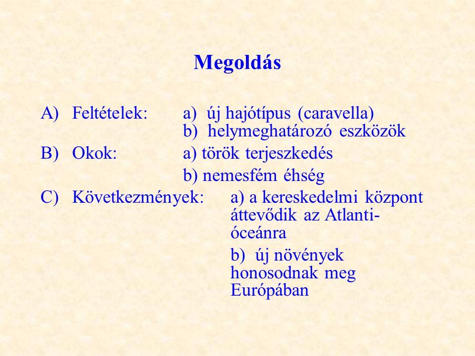 Megoldás A) Feltételek: a) új hajótípus (caravella) b) helymeghatározó eszközök B)Okok: a) török terjeszkedés b) nemesfém éhség C)Következmények: a) a