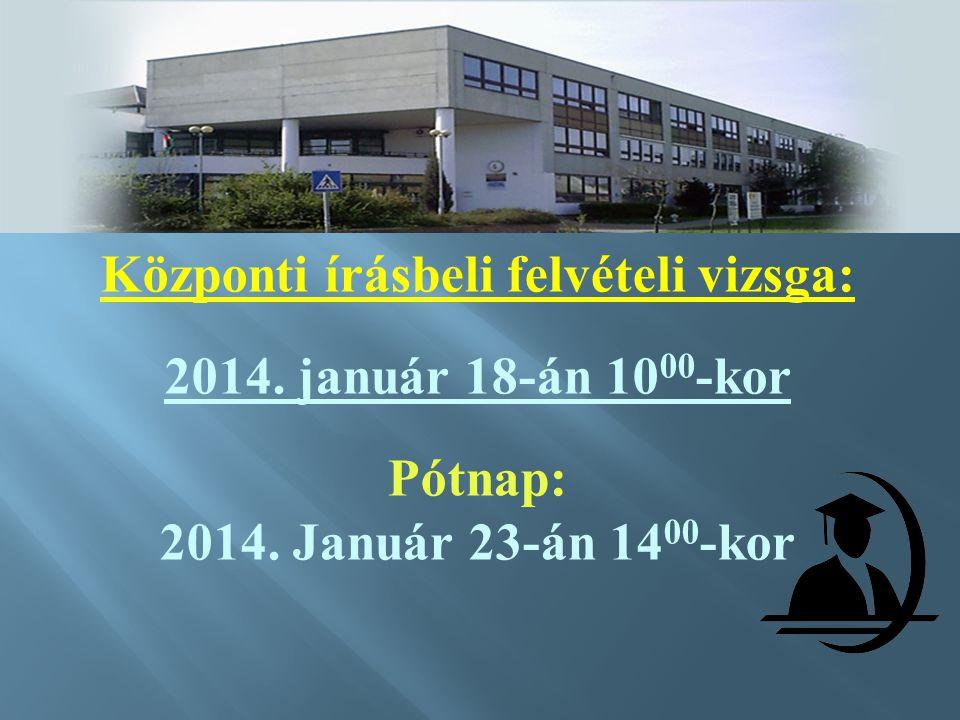 Központi írásbeli felvételi vizsga: 2014.január 18-án 10 00 -kor Pótnap: 2014.