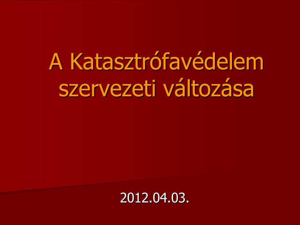 A Katasztrófavédelem szervezeti változása 2012.04.03.