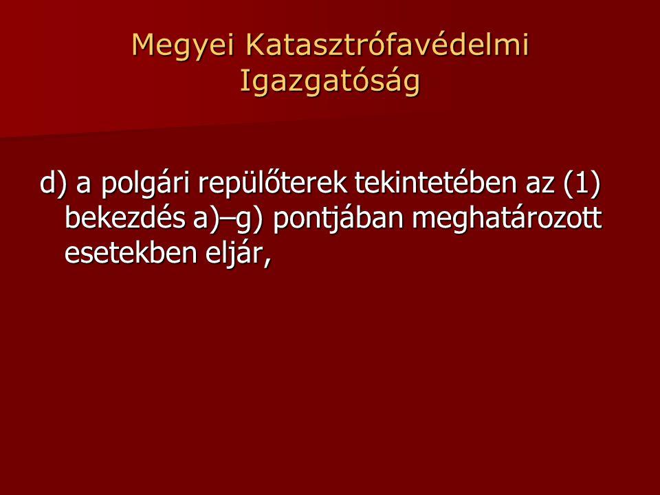 Megyei Katasztrófavédelmi Igazgatóság d) a polgári repülőterek tekintetében az (1) bekezdés a)–g) pontjában meghatározott esetekben eljár,