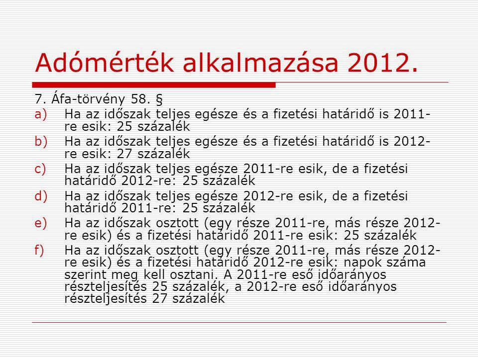 Adómérték alkalmazása 2012. 7. Áfa-törvény 58. § a)Ha az időszak teljes egésze és a fizetési határidő is 2011- re esik: 25 százalék b)Ha az időszak te