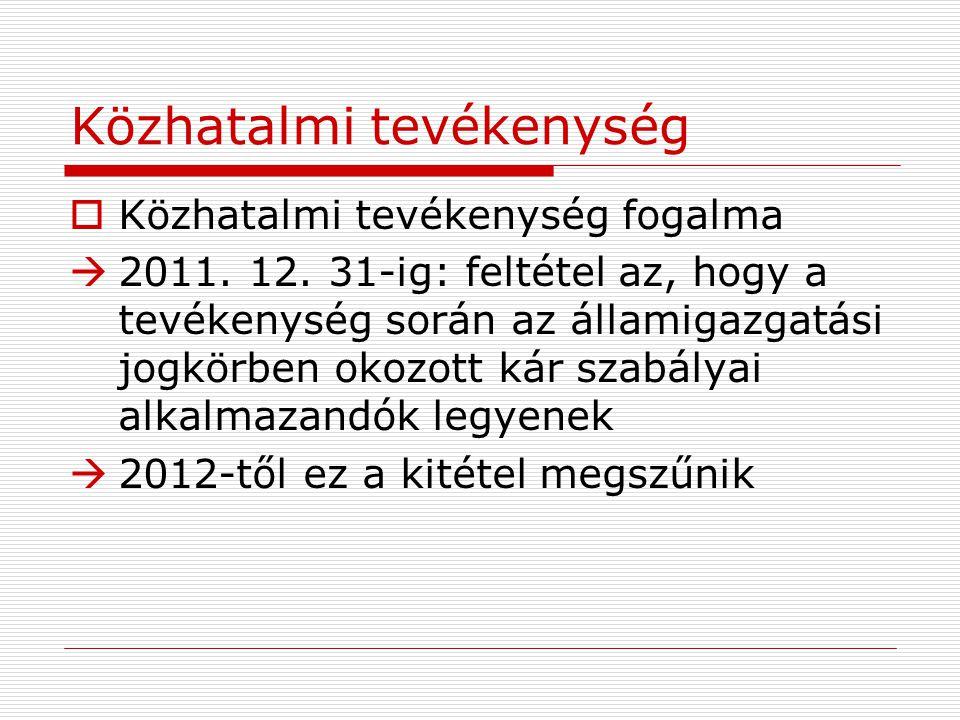 Közhatalmi tevékenység  Közhatalmi tevékenység fogalma  2011. 12. 31-ig: feltétel az, hogy a tevékenység során az államigazgatási jogkörben okozott