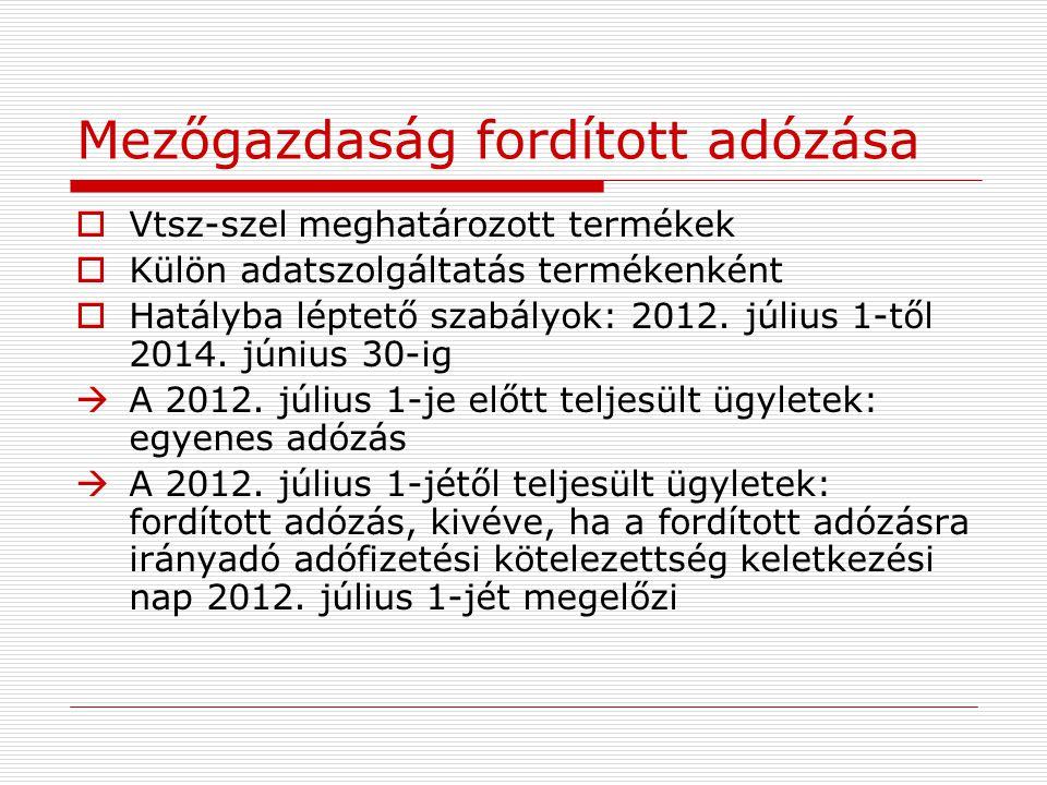 Mezőgazdaság fordított adózása  Vtsz-szel meghatározott termékek  Külön adatszolgáltatás termékenként  Hatályba léptető szabályok: 2012. július 1-t