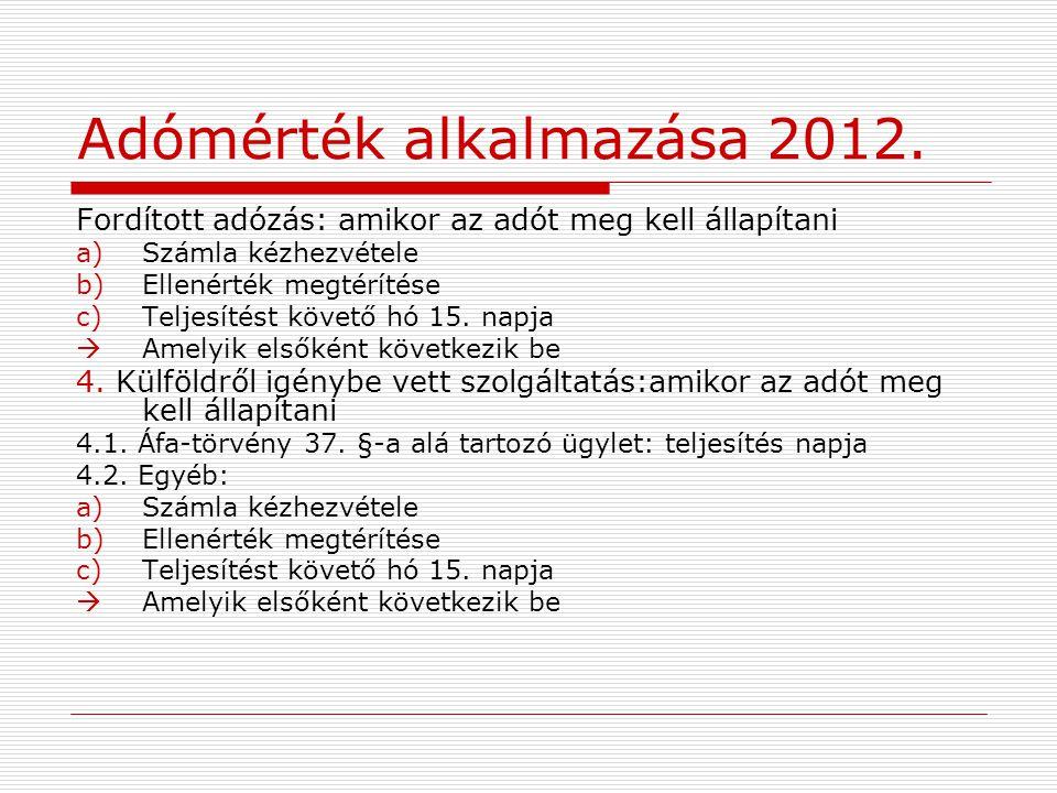 Adómérték alkalmazása 2012. Fordított adózás: amikor az adót meg kell állapítani a)Számla kézhezvétele b)Ellenérték megtérítése c)Teljesítést követő h