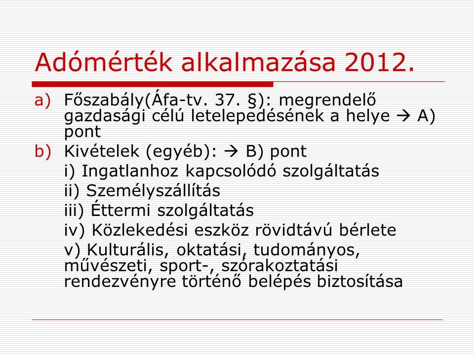 Adómérték alkalmazása 2012. a)Főszabály(Áfa-tv. 37. §): megrendelő gazdasági célú letelepedésének a helye  A) pont b)Kivételek (egyéb):  B) pont i)