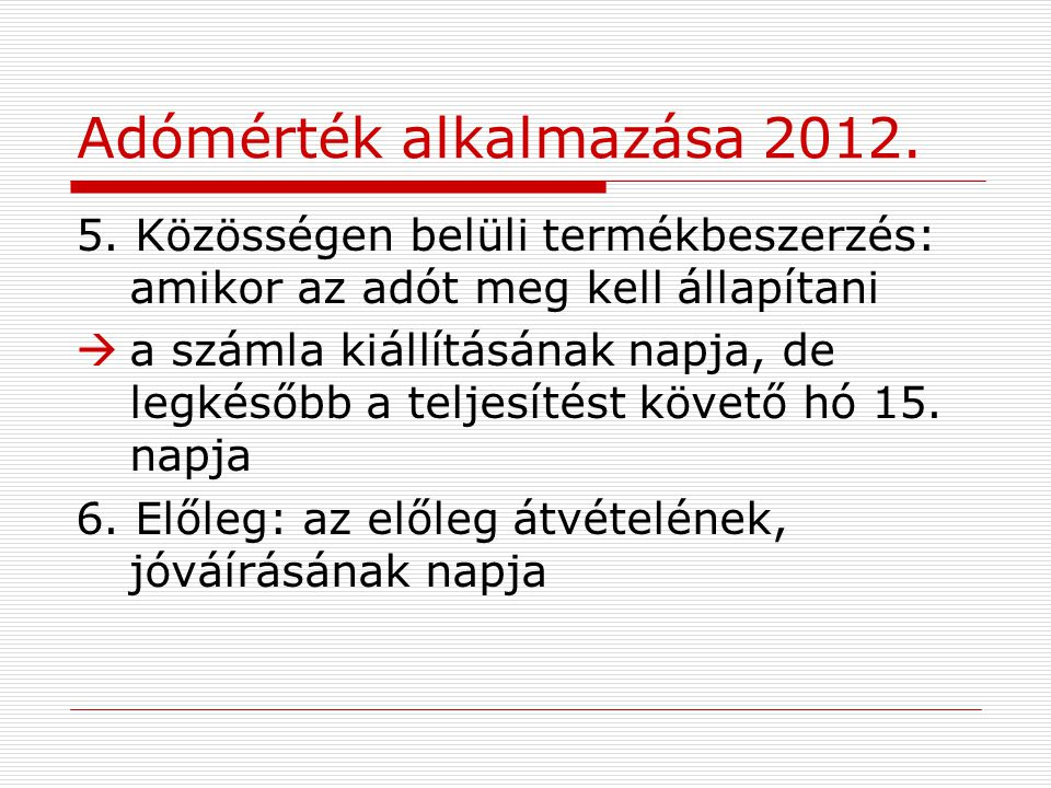 Adómérték alkalmazása 2012. 5. Közösségen belüli termékbeszerzés: amikor az adót meg kell állapítani  a számla kiállításának napja, de legkésőbb a te