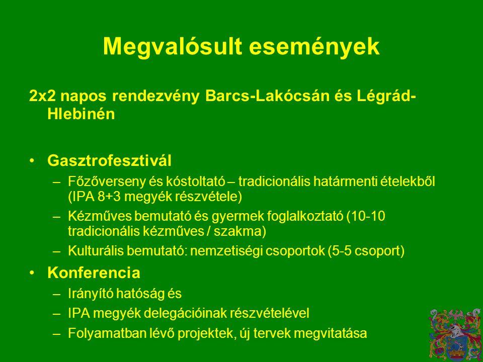 Megvalósult események 2x2 napos rendezvény Barcs-Lakócsán és Légrád- Hlebinén •Gasztrofesztivál –Főzőverseny és kóstoltató – tradicionális határmenti ételekből (IPA 8+3 megyék részvétele) –Kézműves bemutató és gyermek foglalkoztató (10-10 tradicionális kézműves / szakma) –Kulturális bemutató: nemzetiségi csoportok (5-5 csoport) •Konferencia –Irányító hatóság és –IPA megyék delegációinak részvételével –Folyamatban lévő projektek, új tervek megvitatása