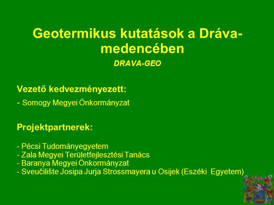 Geotermikus kutatások a Dráva- medencében DRAVA-GEO Vezető kedvezményezett: - Somogy Megyei Önkormányzat Projektpartnerek: - Pécsi Tudományegyetem - Zala Megyei Területfejlesztési Tanács - Baranya Megyei Önkormányzat - Sveučilište Josipa Jurja Strossmayera u Osijek (Eszéki Egyetem)