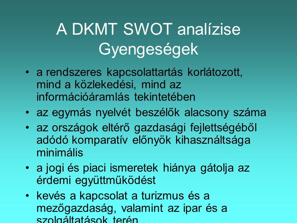 A DKMT SWOT analízise Gyengeségek •a rendszeres kapcsolattartás korlátozott, mind a közlekedési, mind az információáramlás tekintetében •az egymás nyelvét beszélők alacsony száma •az országok eltérő gazdasági fejlettségéből adódó komparatív előnyök kihasználtsága minimális •a jogi és piaci ismeretek hiánya gátolja az érdemi együttműködést •kevés a kapcsolat a turizmus és a mezőgazdaság, valamint az ipar és a szolgáltatások terén