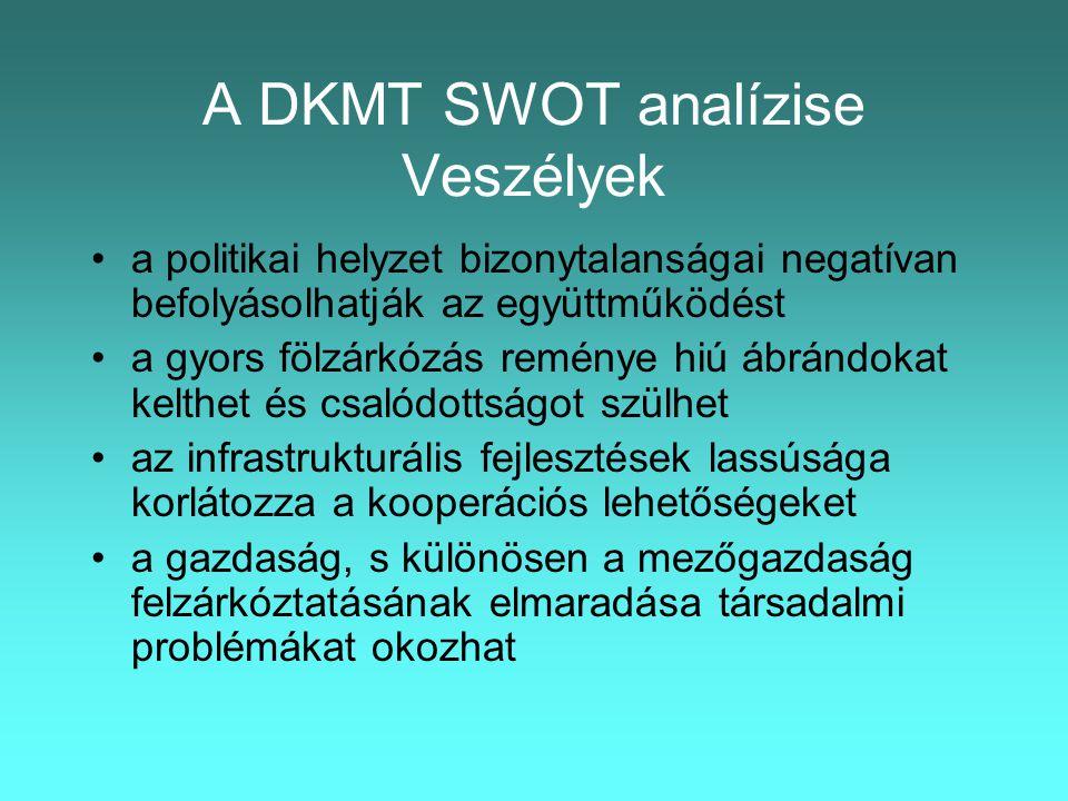 A DKMT SWOT analízise Veszélyek •a politikai helyzet bizonytalanságai negatívan befolyásolhatják az együttműködést •a gyors fölzárkózás reménye hiú ábrándokat kelthet és csalódottságot szülhet •az infrastrukturális fejlesztések lassúsága korlátozza a kooperációs lehetőségeket •a gazdaság, s különösen a mezőgazdaság felzárkóztatásának elmaradása társadalmi problémákat okozhat
