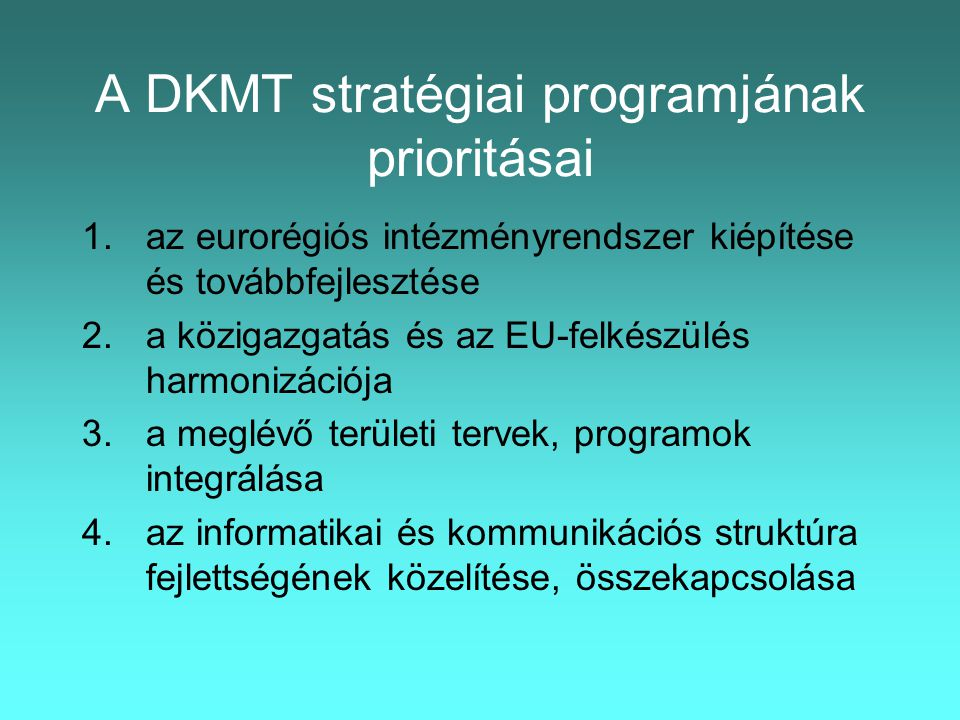 A DKMT stratégiai programjának prioritásai 1.az eurorégiós intézményrendszer kiépítése és továbbfejlesztése 2.a közigazgatás és az EU-felkészülés harmonizációja 3.a meglévő területi tervek, programok integrálása 4.az informatikai és kommunikációs struktúra fejlettségének közelítése, összekapcsolása
