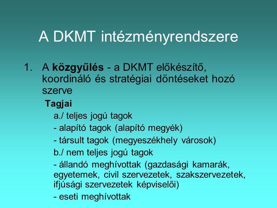 A DKMT intézményrendszere 1.A közgyűlés - a DKMT előkészítő, koordináló és stratégiai döntéseket hozó szerve Tagjai a./ teljes jogú tagok - alapító tagok (alapító megyék) - társult tagok (megyeszékhely városok) b./ nem teljes jogú tagok - állandó meghívottak (gazdasági kamarák, egyetemek, civil szervezetek, szakszervezetek, ifjúsági szervezetek képviselői) - eseti meghívottak