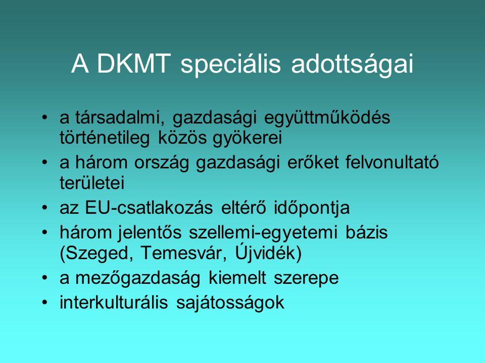 A DKMT speciális adottságai •a társadalmi, gazdasági együttműködés történetileg közös gyökerei •a három ország gazdasági erőket felvonultató területei •az EU-csatlakozás eltérő időpontja •három jelentős szellemi-egyetemi bázis (Szeged, Temesvár, Újvidék) •a mezőgazdaság kiemelt szerepe •interkulturális sajátosságok