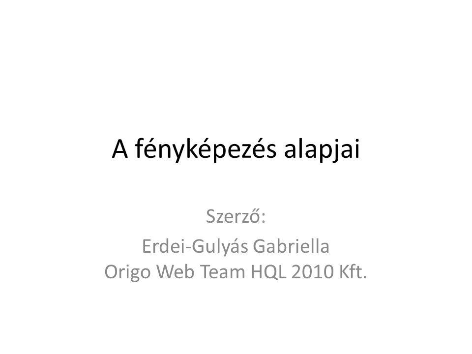 A fényképezés alapjai Szerző: Erdei-Gulyás Gabriella Origo Web Team HQL 2010 Kft.