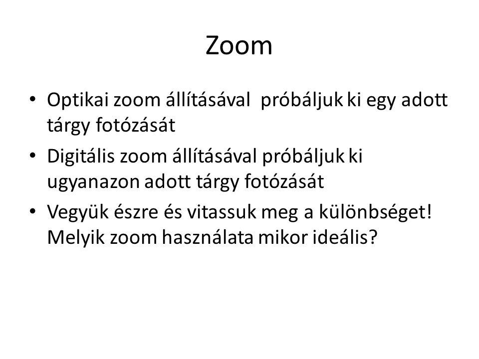 Zoom • Optikai zoom állításával próbáljuk ki egy adott tárgy fotózását • Digitális zoom állításával próbáljuk ki ugyanazon adott tárgy fotózását • Vegyük észre és vitassuk meg a különbséget.