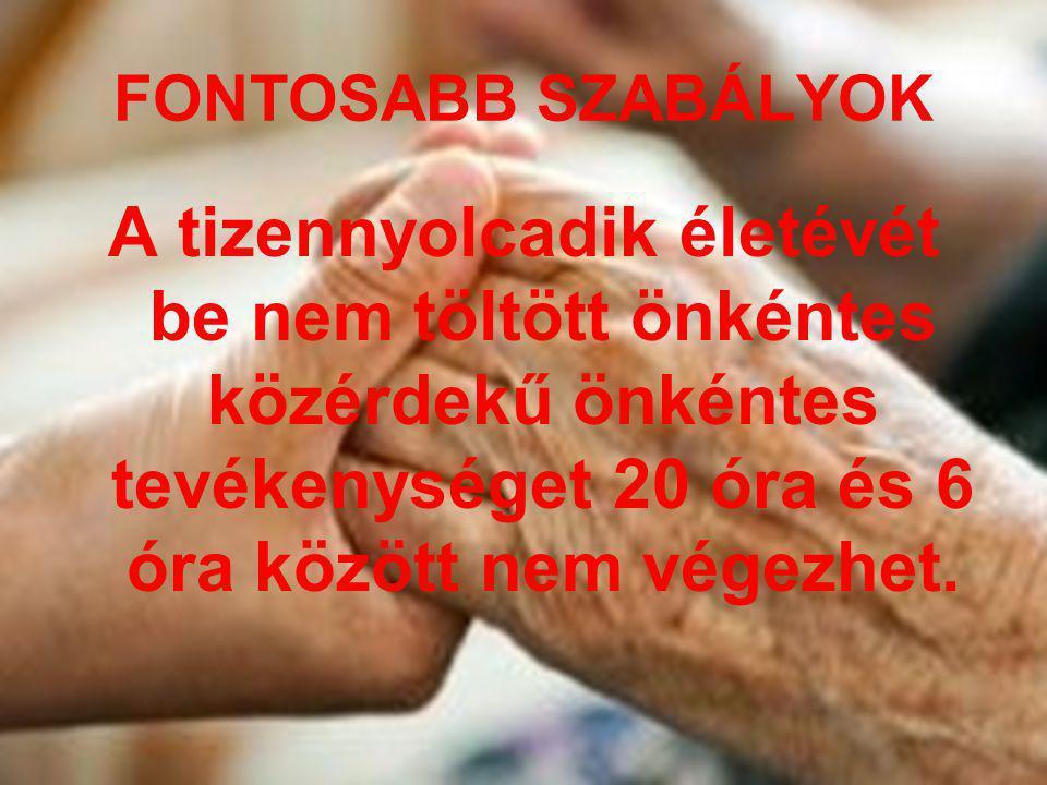 FONTOSABB SZABÁLYOK A tizennyolcadik életévét be nem töltött önkéntes közérdekű önkéntes tevékenységet 20 óra és 6 óra között nem végezhet.