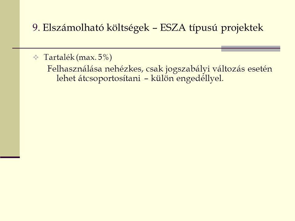 9. Elszámolható költségek – ESZA típusú projektek  Tartalék (max. 5%) Felhasználása nehézkes, csak jogszabályi változás esetén lehet átcsoportosítani