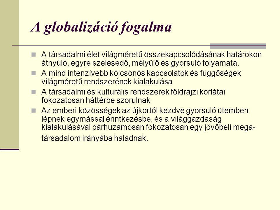 A globalizáció fogalma  A társadalmi élet világméretű összekapcsolódásának határokon átnyúló, egyre szélesedő, mélyülő és gyorsuló folyamata.  A min
