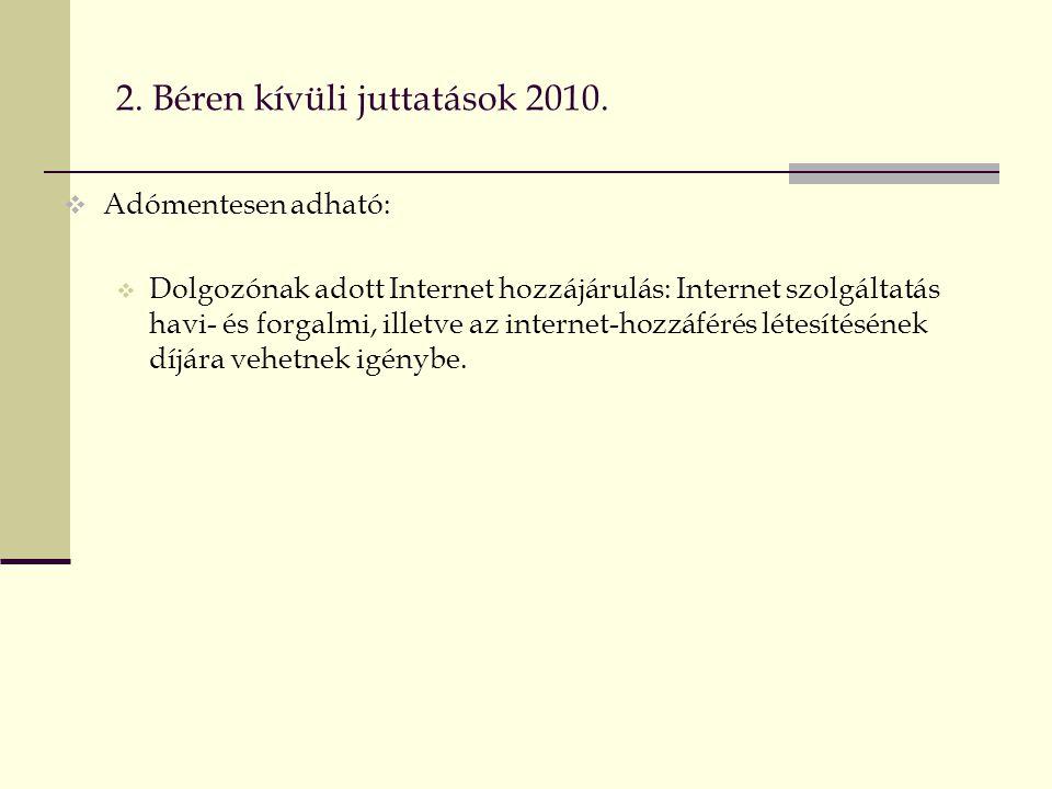 2. Béren kívüli juttatások 2010.  Adómentesen adható:  Dolgozónak adott Internet hozzájárulás: Internet szolgáltatás havi- és forgalmi, illetve az i