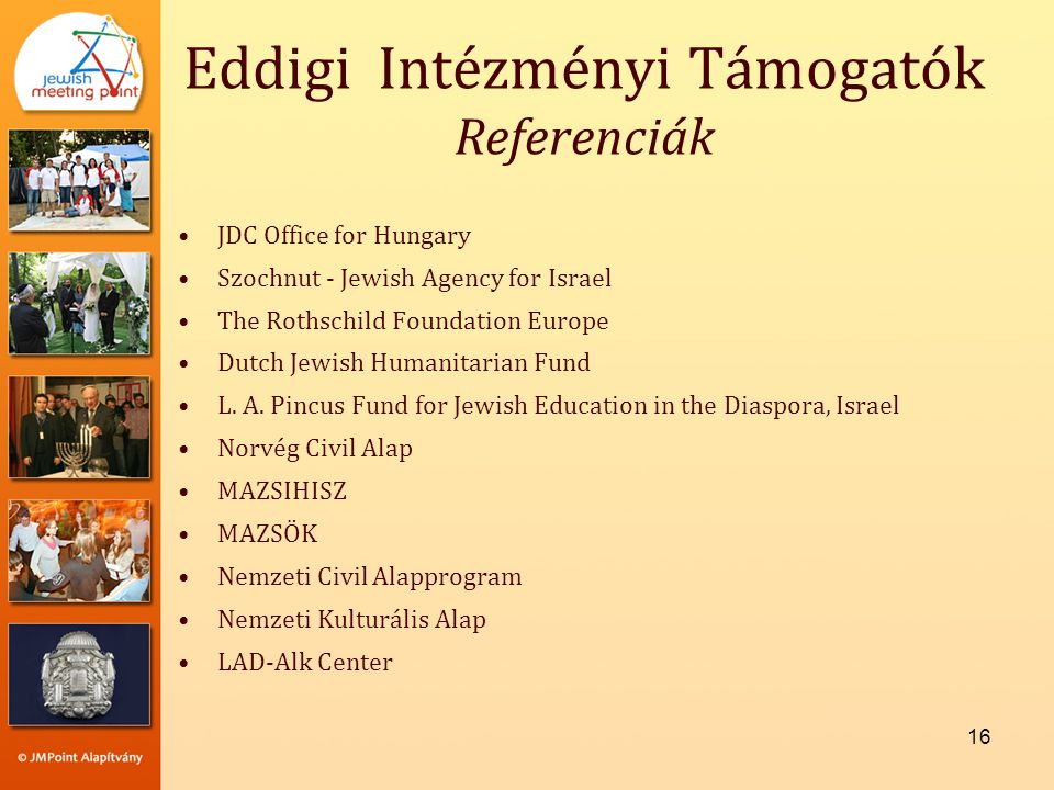 16 Eddigi Intézményi Támogatók Referenciák •JDC Office for Hungary •Szochnut - Jewish Agency for Israel •The Rothschild Foundation Europe •Dutch Jewis