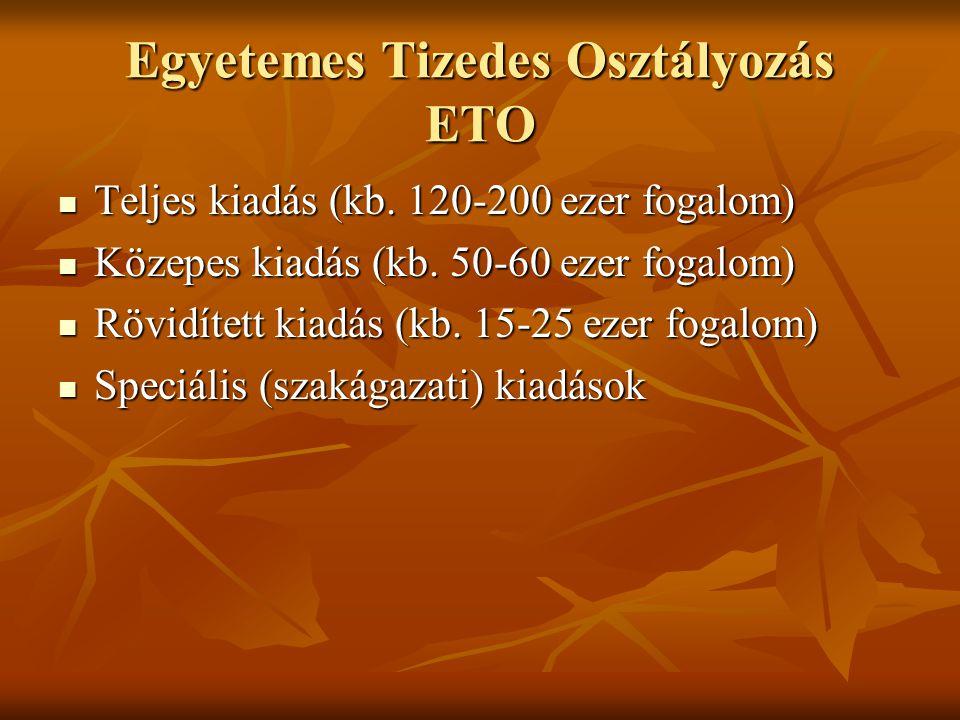 Egyetemes Tizedes Osztályozás ETO  Teljes kiadás (kb. 120-200 ezer fogalom)  Közepes kiadás (kb. 50-60 ezer fogalom)  Rövidített kiadás (kb. 15-25