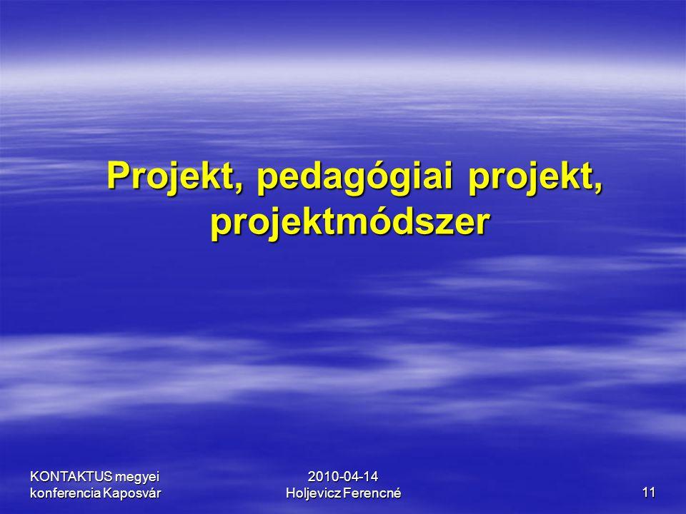 KONTAKTUS megyei konferencia Kaposvár 2010-04-14 Holjevicz Ferencné11 Projekt, pedagógiai projekt, projektmódszer Projekt, pedagógiai projekt, projekt