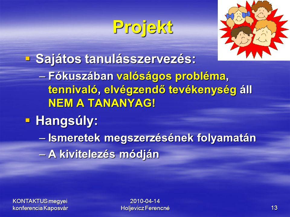 KONTAKTUS megyei konferencia Kaposvár 2010-04-14 Holjevicz Ferencné13 Projekt  Sajátos tanulásszervezés: –Fókuszában valóságos probléma, tennivaló, e