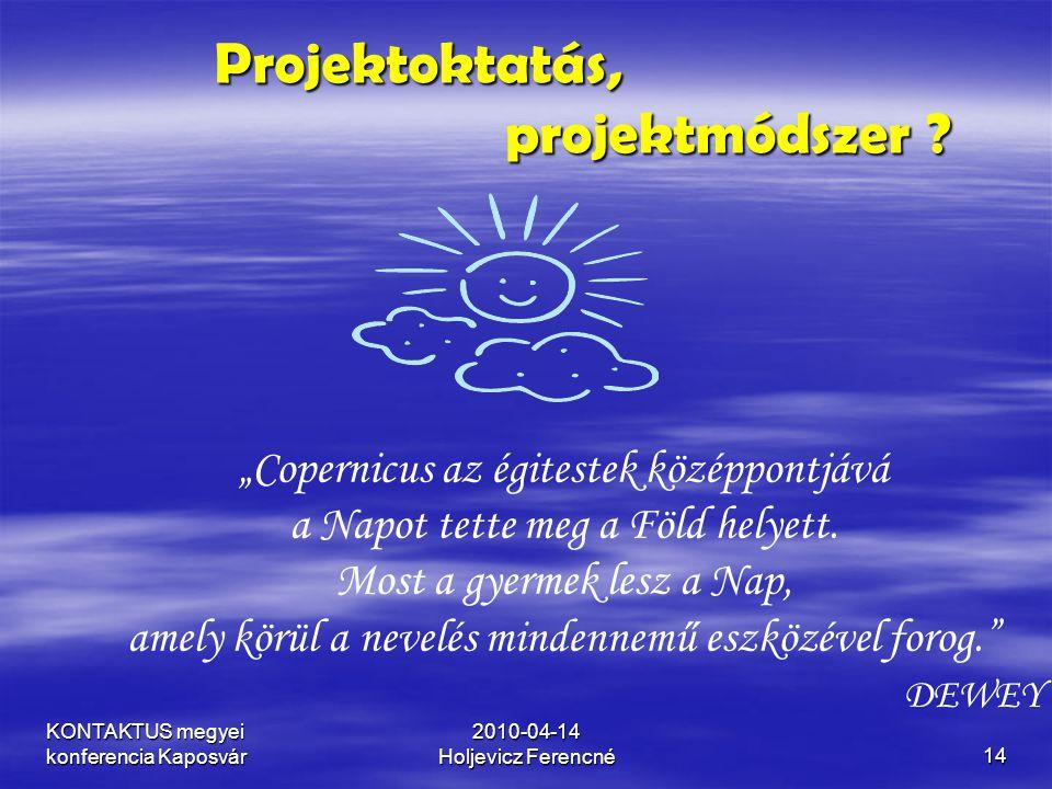 """KONTAKTUS megyei konferencia Kaposvár 2010-04-14 Holjevicz Ferencné14 Projektoktatás, projektmódszer ? """"Copernicus az égitestek középpontjává a Napot"""