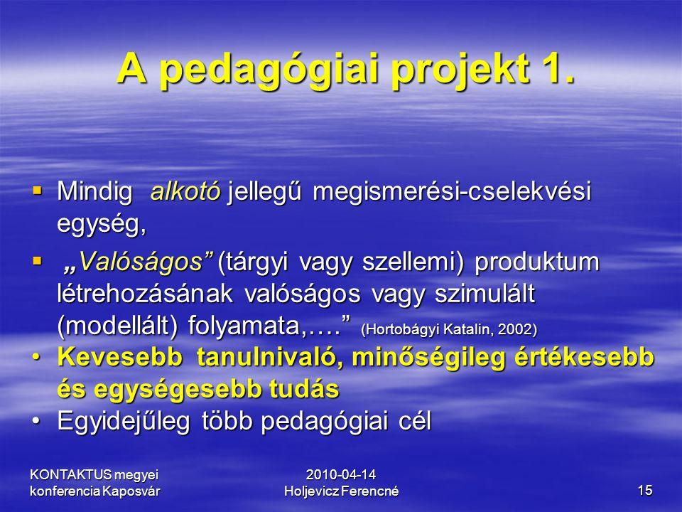 KONTAKTUS megyei konferencia Kaposvár 2010-04-14 Holjevicz Ferencné15 A pedagógiai projekt 1. A pedagógiai projekt 1.  Mindig alkotó jellegű megismer