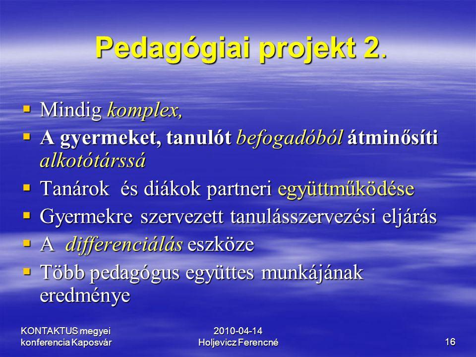 KONTAKTUS megyei konferencia Kaposvár 2010-04-14 Holjevicz Ferencné16 Pedagógiai projekt 2. Pedagógiai projekt 2.  Mindig komplex,  A gyermeket, tan