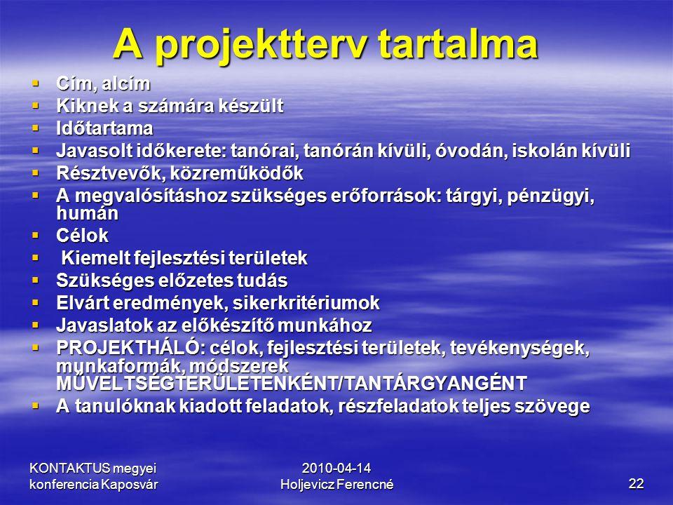 KONTAKTUS megyei konferencia Kaposvár 2010-04-14 Holjevicz Ferencné22 A projektterv tartalma  Cím, alcím  Kiknek a számára készült  Időtartama  Ja
