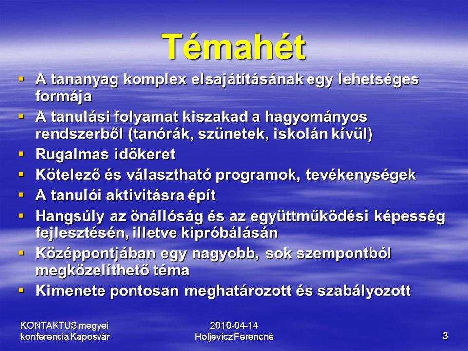 KONTAKTUS megyei konferencia Kaposvár 2010-04-14 Holjevicz Ferencné3 Témahét  A tananyag komplex elsajátításának egy lehetséges formája  A tanulási