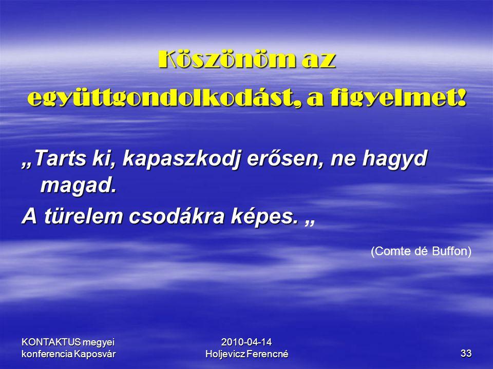 """KONTAKTUS megyei konferencia Kaposvár 2010-04-14 Holjevicz Ferencné33 Köszönöm az együttgondolkodást, a figyelmet! """"Tarts ki, kapaszkodj erősen, ne ha"""