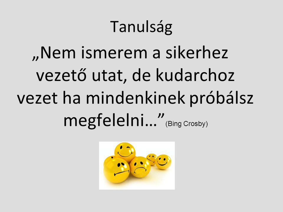 """Tanulság """"Nem ismerem a sikerhez vezető utat, de kudarchoz vezet ha mindenkinek próbálsz megfelelni… (Bing Crosby)"""