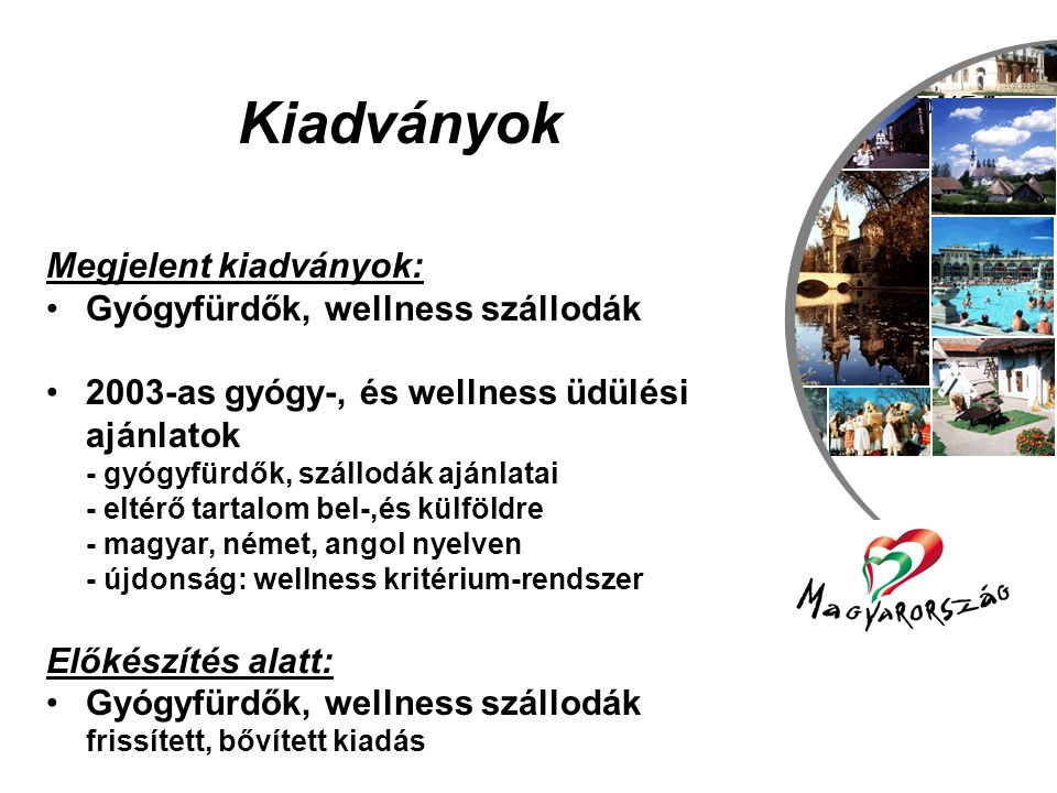 Utazás, szabadidő és turizmus csoport Kiadványok Megjelent kiadványok: •Gyógyfürdők, wellness szállodák •2003-as gyógy-, és wellness üdülési ajánlatok - gyógyfürdők, szállodák ajánlatai - eltérő tartalom bel-,és külföldre - magyar, német, angol nyelven - újdonság: wellness kritérium-rendszer Előkészítés alatt: •Gyógyfürdők, wellness szállodák frissített, bővített kiadás