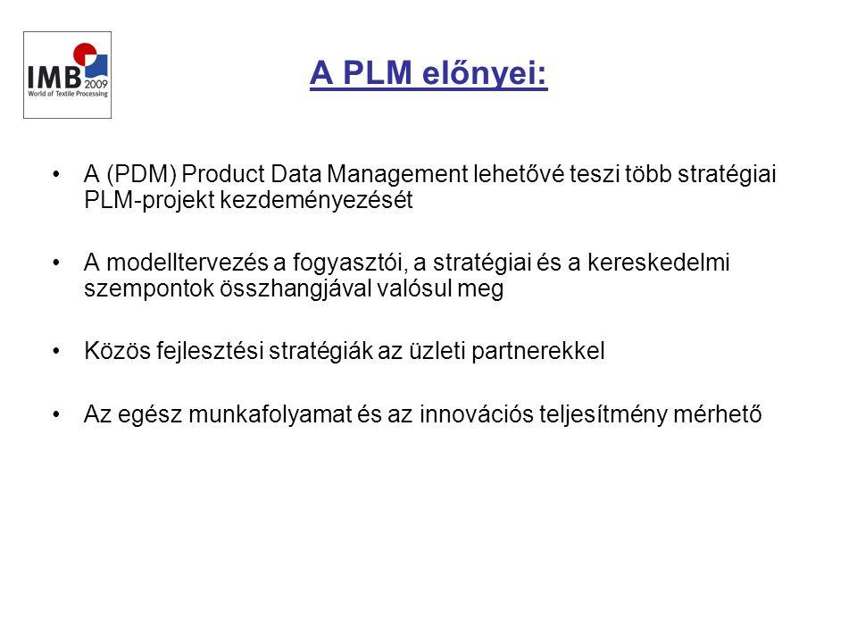 A PLM előnyei: •A (PDM) Product Data Management lehetővé teszi több stratégiai PLM-projekt kezdeményezését •A modelltervezés a fogyasztói, a stratégiai és a kereskedelmi szempontok összhangjával valósul meg •Közös fejlesztési stratégiák az üzleti partnerekkel •Az egész munkafolyamat és az innovációs teljesítmény mérhető