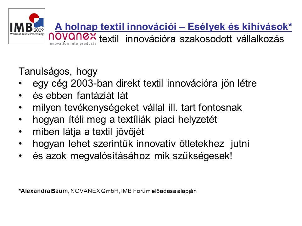 A holnap textil innovációi – Esélyek és kihívások* : textil innovációra szakosodott vállalkozás Tanulságos, hogy • egy cég 2003-ban direkt textil innovációra jön létre • és ebben fantáziát lát • milyen tevékenységeket vállal ill.