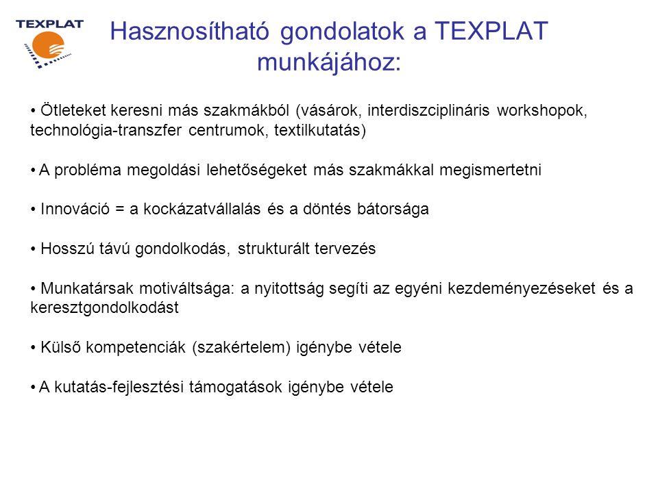 Hasznosítható gondolatok a TEXPLAT munkájához: • Ötleteket keresni más szakmákból (vásárok, interdiszciplináris workshopok, technológia-transzfer centrumok, textilkutatás) • A probléma megoldási lehetőségeket más szakmákkal megismertetni • Innováció = a kockázatvállalás és a döntés bátorsága • Hosszú távú gondolkodás, strukturált tervezés • Munkatársak motiváltsága: a nyitottság segíti az egyéni kezdeményezéseket és a keresztgondolkodást • Külső kompetenciák (szakértelem) igénybe vétele • A kutatás-fejlesztési támogatások igénybe vétele