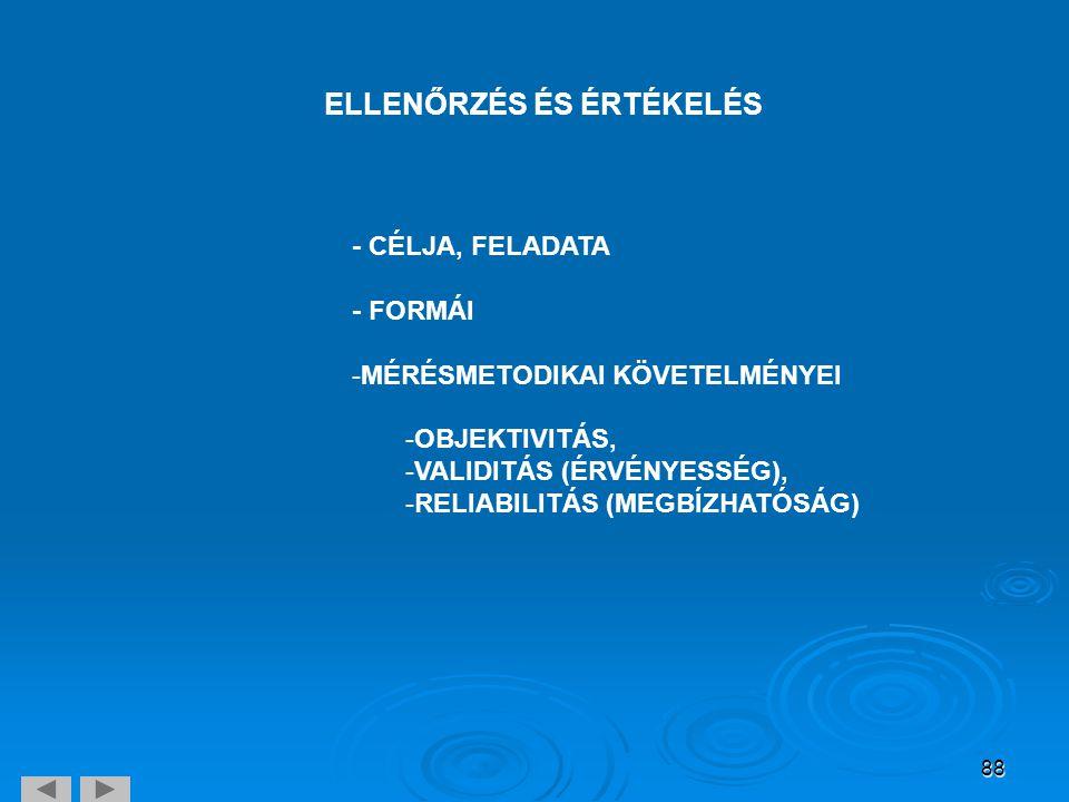 88 ELLENŐRZÉS ÉS ÉRTÉKELÉS - CÉLJA, FELADATA - FORMÁI -MÉRÉSMETODIKAI KÖVETELMÉNYEI -OBJEKTIVITÁS, -VALIDITÁS (ÉRVÉNYESSÉG), -RELIABILITÁS (MEGBÍZHATÓ