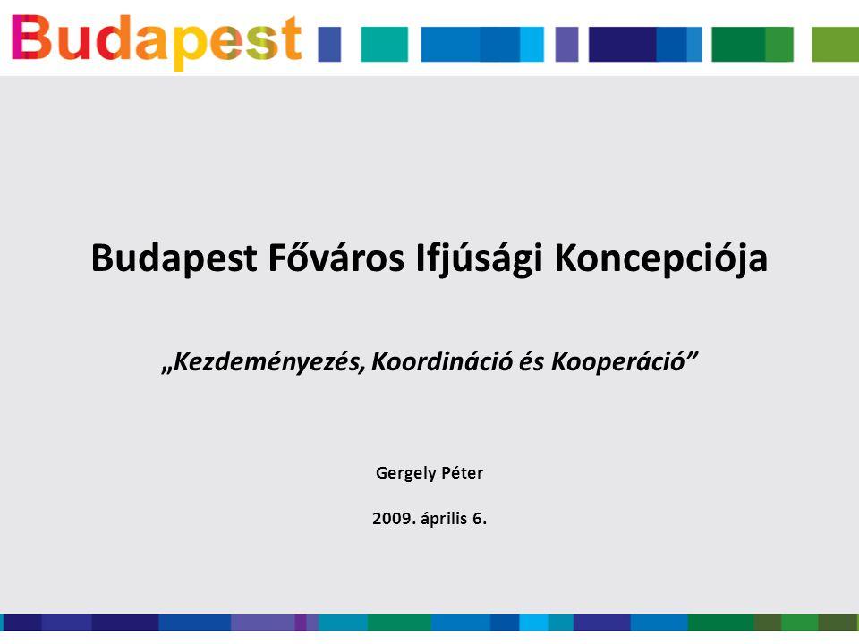 """Budapest Főváros Ifjúsági Koncepciója """"Kezdeményezés, Koordináció és Kooperáció Gergely Péter 2009."""