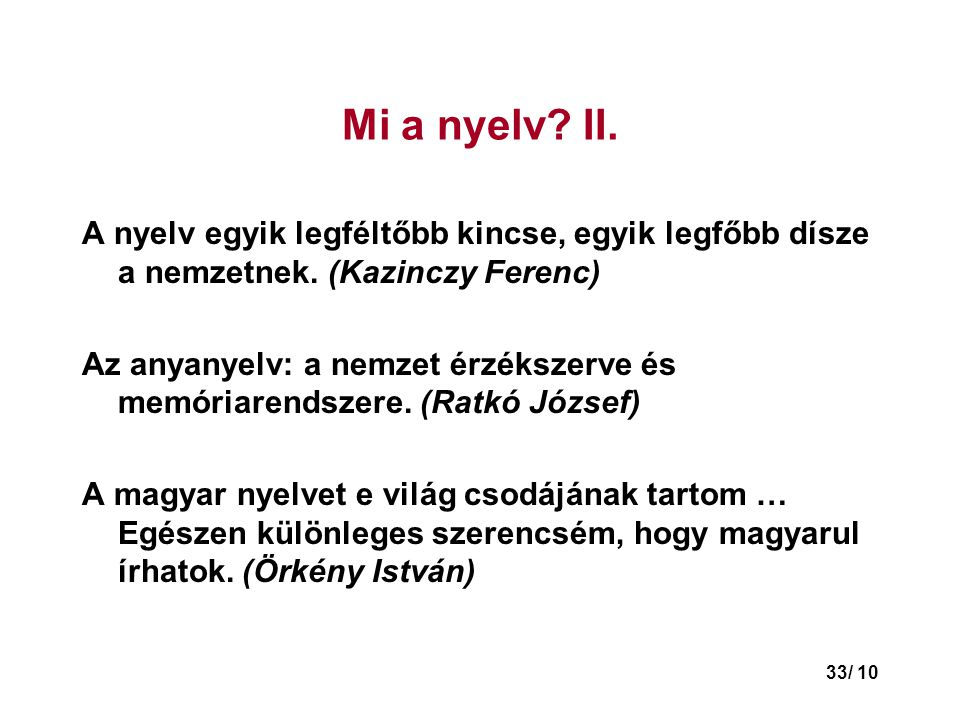 33/ 10 Mi a nyelv.II. A nyelv egyik legféltőbb kincse, egyik legfőbb dísze a nemzetnek.