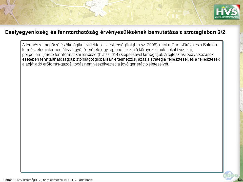 184 A természetmegőrző és ökológikus vidékfejlesztést térségünk(h.a.sz.:2008), mint a Duna-Dráva és a Balaton természetes intermediális vízgyűjtő területe,egy regionális szintű környezeti hatásokat ( víz, zaj, por,pollen...)mérő térinformatikai rendszer(h.a.sz.:314) kiépítésével támogatjuk.A fejlesztési beavatkozások esetében fenntarthatóságot,biztonságot globálisan értelmezzük, azaz a stratégia fejlesztései, és a fejlesztések alapját adó erőforrás-gazdálkodás nem veszélyezteti a jövő generáció életesélyét.