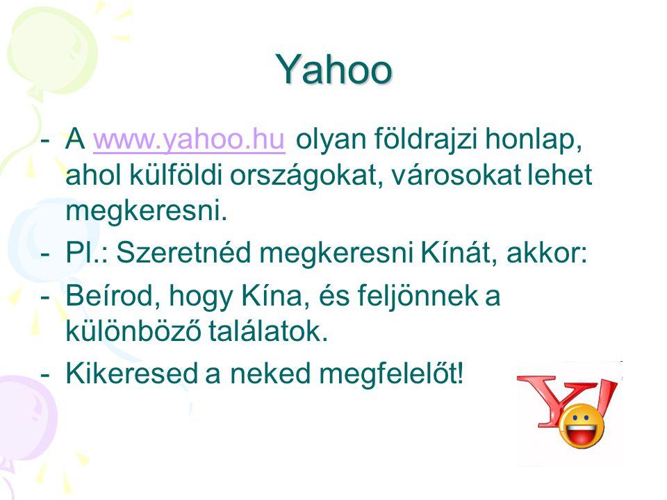 Yahoo -A-A www.yahoo.hu olyan földrajzi honlap, ahol külföldi országokat, városokat lehet megkeresni.