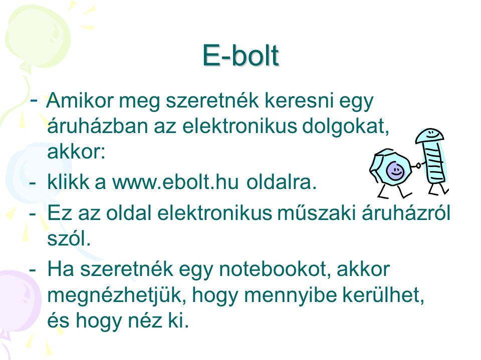 E-bolt - A mikor meg szeretnék keresni egy áruházban az elektronikus dolgokat, akkor: -k-klikk a www.ebolt.hu oldalra.