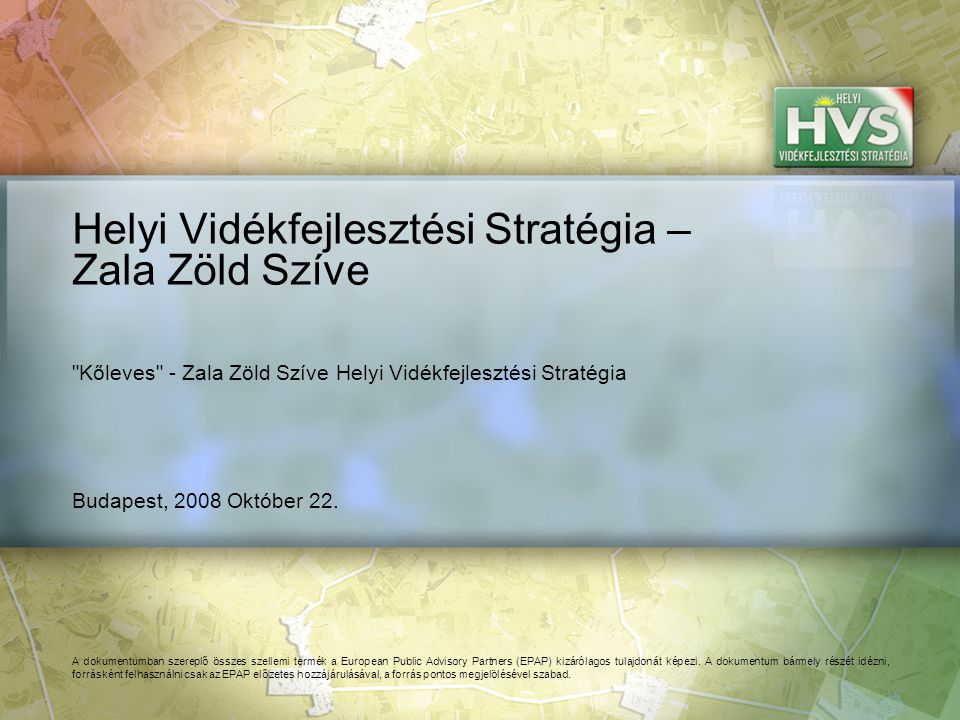 Budapest, 2008 Október 22. Helyi Vidékfejlesztési Stratégia – Zala Zöld Szíve A dokumentumban szereplő összes szellemi termék a European Public Adviso