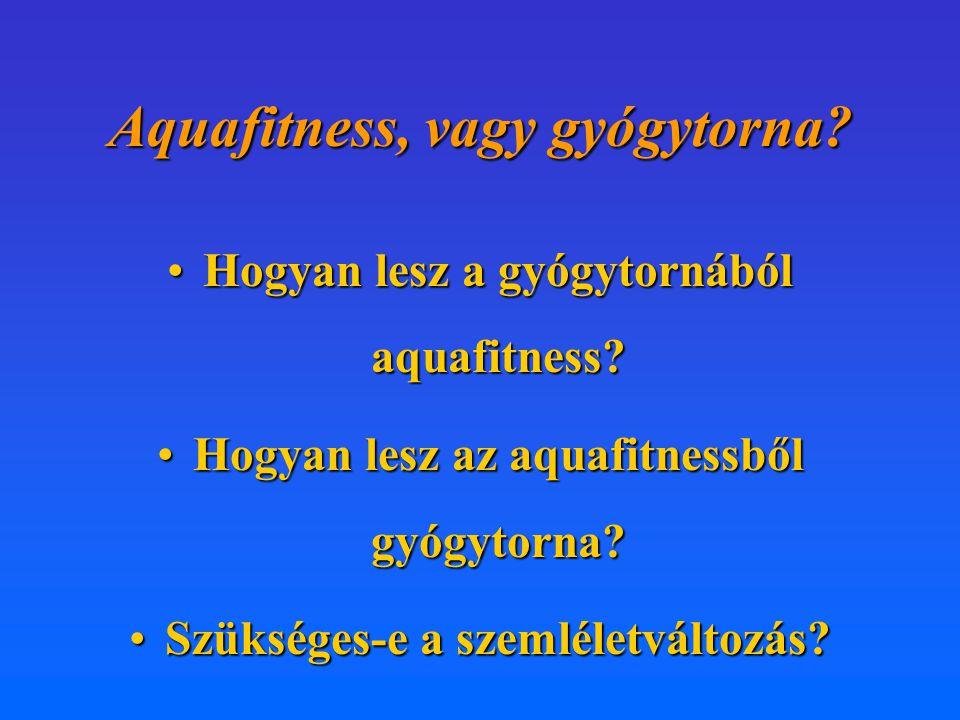 Aquafitness, vagy gyógytorna? •Hogyan lesz a gyógytornából aquafitness? •Hogyan lesz az aquafitnessből gyógytorna? •Szükséges-e a szemléletváltozás?